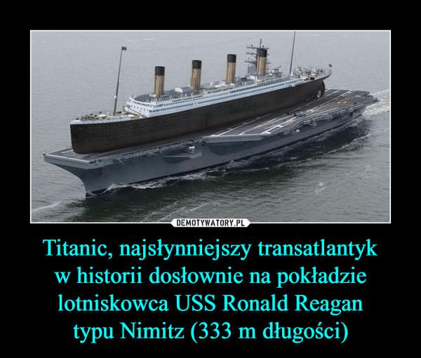 Titanic, najsłynniejszy transatlantykw historii dosłownie na pokładzie lotniskowca USS Ronald Reagantypu Nimitz (333 m długości) –