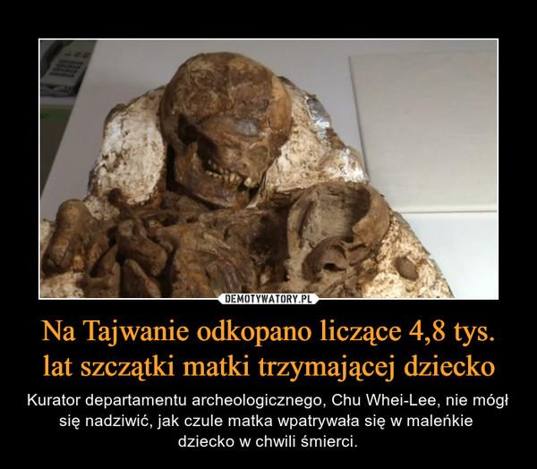 Na Tajwanie odkopano liczące 4,8 tys. lat szczątki matki trzymającej dziecko – Kurator departamentu archeologicznego, Chu Whei-Lee, nie mógł się nadziwić, jak czule matka wpatrywała się w maleńkie dziecko w chwili śmierci.