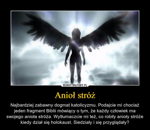 Anioł stróż – Najbardziej zabawny dogmat katolicyzmu. Podajcie mi chociaż jeden fragment Biblii mówiący o tym, że każdy człowiek ma swojego anioła stróża. Wytłumaczcie mi też, co robiły anioły stróże kiedy dział się holokaust. Siedziały i się przyglądały?