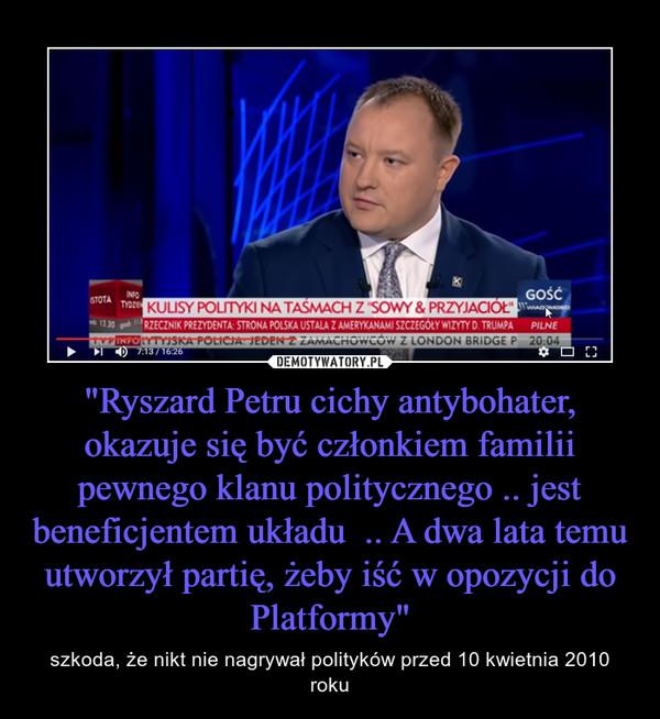 """""""Ryszard Petru cichy antybohater, okazuje się być członkiem familii pewnego klanu politycznego .. jest beneficjentem układu  .. A dwa lata temu utworzył partię, żeby iść w opozycji do Platformy"""" – szkoda, że nikt nie nagrywał polityków przed 10 kwietnia 2010 roku"""