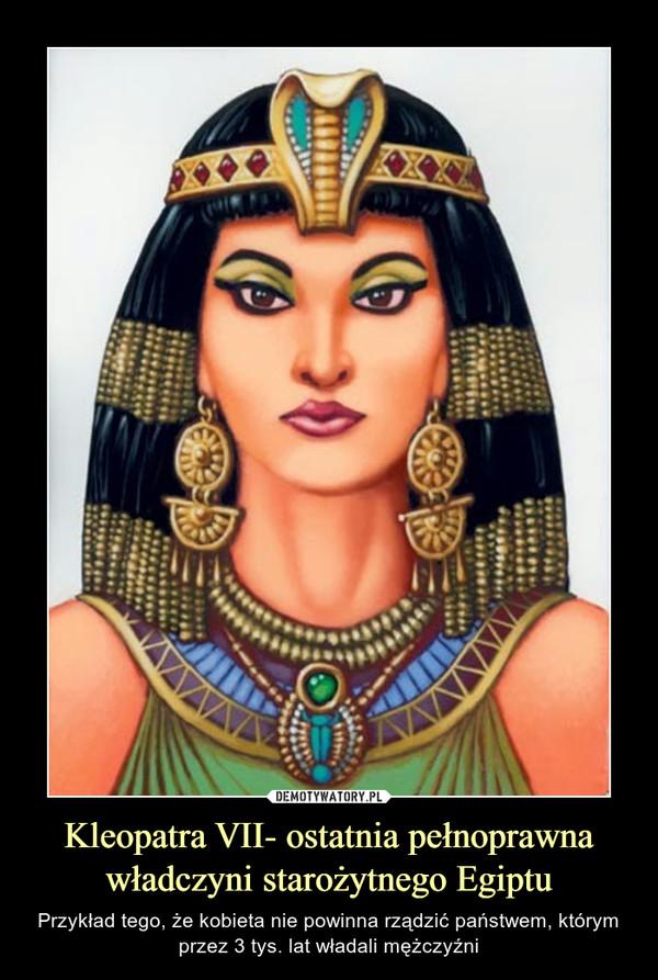 Kleopatra VII- ostatnia pełnoprawna władczyni starożytnego Egiptu – Przykład tego, że kobieta nie powinna rządzić państwem, którym przez 3 tys. lat władali mężczyźni