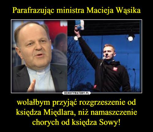 Parafrazując ministra Macieja Wąsika wolałbym przyjąć rozgrzeszenie od księdza Międlara, niż namaszczenie chorych od księdza Sowy!