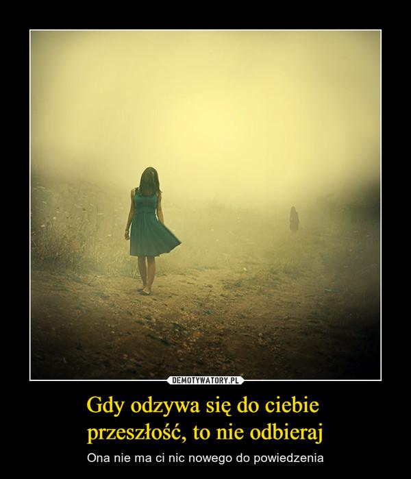 Gdy odzywa się do ciebie przeszłość, to nie odbieraj – Ona nie ma ci nic nowego do powiedzenia
