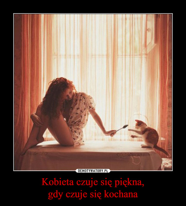 Kobieta czuje się piękna,gdy czuje się kochana –