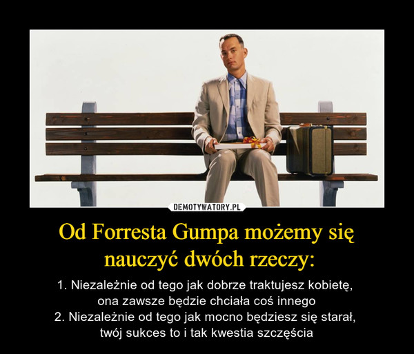 Od Forresta Gumpa możemy się nauczyć dwóch rzeczy: – 1. Niezależnie od tego jak dobrze traktujesz kobietę, ona zawsze będzie chciała coś innego2. Niezależnie od tego jak mocno będziesz się starał, twój sukces to i tak kwestia szczęścia