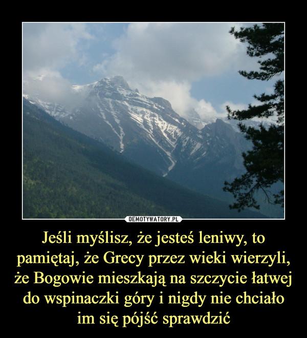 Jeśli myślisz, że jesteś leniwy, to pamiętaj, że Grecy przez wieki wierzyli, że Bogowie mieszkają na szczycie łatwej do wspinaczki góry i nigdy nie chciało im się pójść sprawdzić –