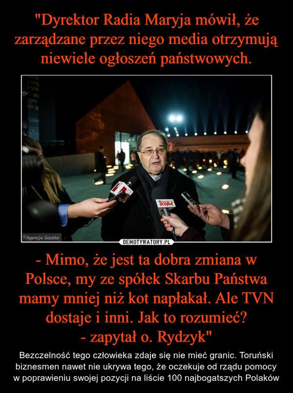 """- Mimo, że jest ta dobra zmiana w Polsce, my ze spółek Skarbu Państwa mamy mniej niż kot napłakał. Ale TVN dostaje i inni. Jak to rozumieć?- zapytał o. Rydzyk"""" – Bezczelność tego człowieka zdaje się nie mieć granic. Toruński biznesmen nawet nie ukrywa tego, że oczekuje od rządu pomocy w poprawieniu swojej pozycji na liście 100 najbogatszych Polaków"""