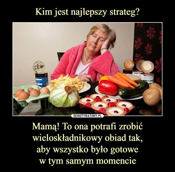 Mamą! To ona potrafi zrobić wieloskładnikowy obiad tak, aby wszystko było gotowe w tym samym momencie –