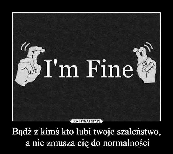 Bądź z kimś kto lubi twoje szaleństwo, a nie zmusza cię do normalności –  I'm fine