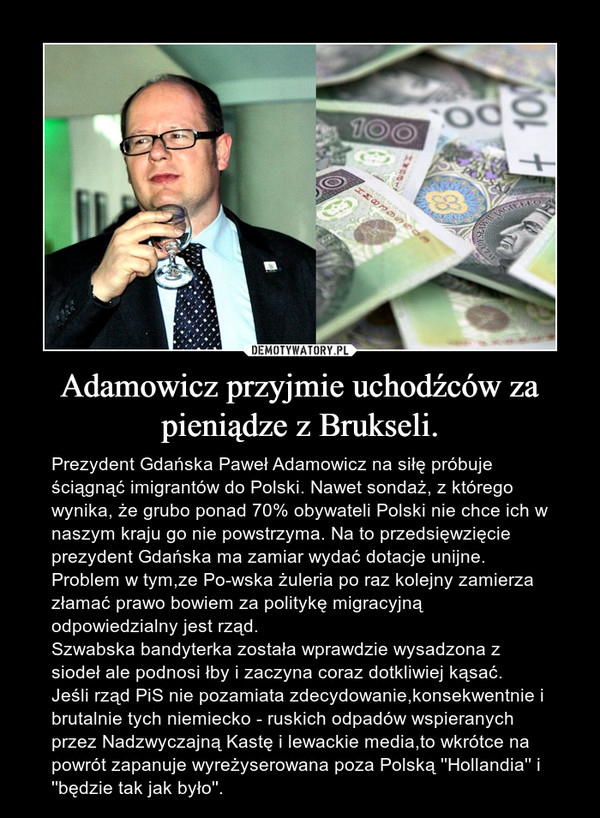 Adamowicz przyjmie uchodźców za pieniądze z Brukseli. – Prezydent Gdańska Paweł Adamowicz na siłę próbuje ściągnąć imigrantów do Polski. Nawet sondaż, z którego wynika, że grubo ponad 70% obywateli Polski nie chce ich w naszym kraju go nie powstrzyma. Na to przedsięwzięcie prezydent Gdańska ma zamiar wydać dotacje unijne.Problem w tym,ze Po-wska żuleria po raz kolejny zamierza złamać prawo bowiem za politykę migracyjną odpowiedzialny jest rząd.Szwabska bandyterka została wprawdzie wysadzona z siodeł ale podnosi łby i zaczyna coraz dotkliwiej kąsać.Jeśli rząd PiS nie pozamiata zdecydowanie,konsekwentnie i  brutalnie tych niemiecko - ruskich odpadów wspieranych przez Nadzwyczajną Kastę i lewackie media,to wkrótce na powrót zapanuje wyreżyserowana poza Polską ''Hollandia'' i ''będzie tak jak było''.