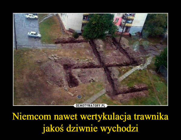 Niemcom nawet wertykulacja trawnika jakoś dziwnie wychodzi –