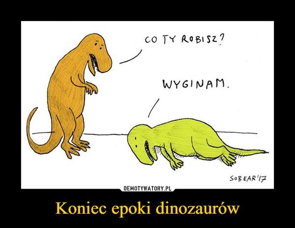 Koniec epoki dinozaurów –  CO TY ROBISZ?WYGINAM