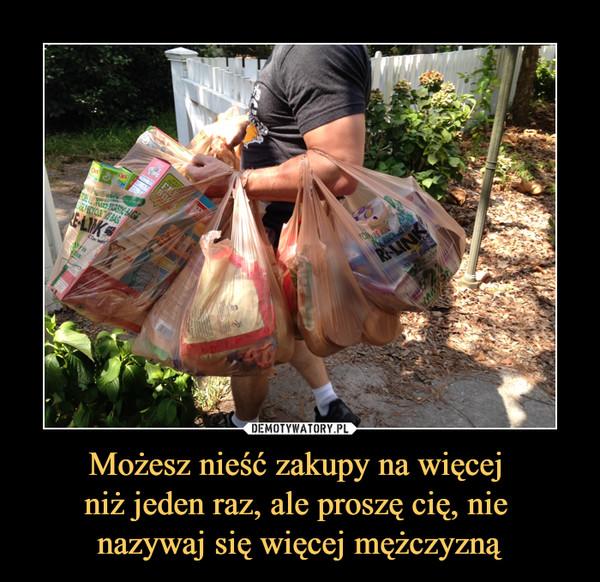 Możesz nieść zakupy na więcej niż jeden raz, ale proszę cię, nie nazywaj się więcej mężczyzną –