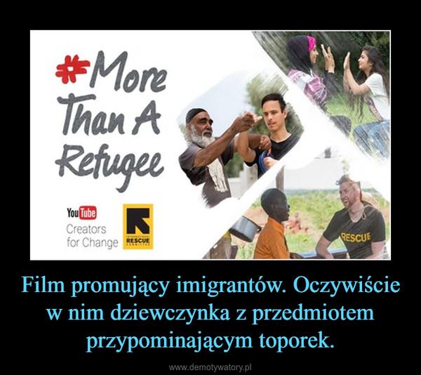 Film promujący imigrantów. Oczywiście w nim dziewczynka z przedmiotem przypominającym toporek. –