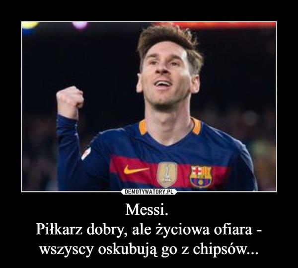 Messi. Piłkarz dobry, ale życiowa ofiara - wszyscy oskubują go z chipsów... –