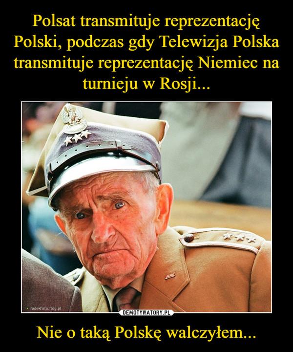 Nie o taką Polskę walczyłem... –
