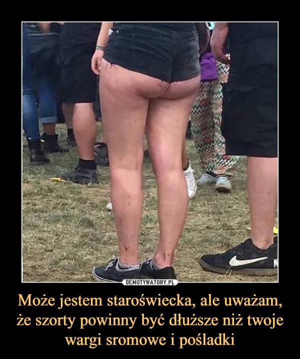 Może jestem staroświecka, ale uważam, że szorty powinny być dłuższe niż twoje wargi sromowe i pośladki –