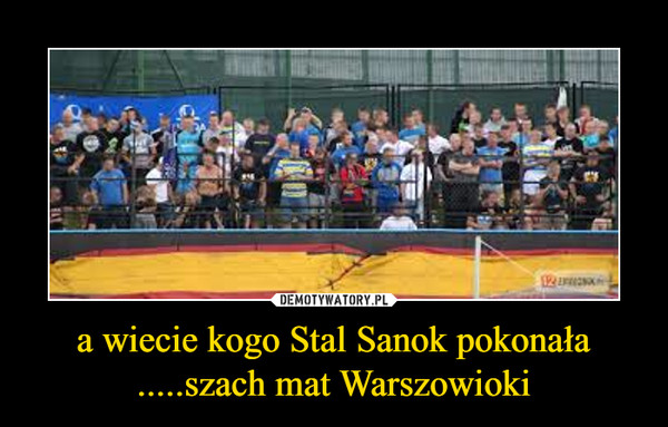 a wiecie kogo Stal Sanok pokonała .....szach mat Warszowioki –