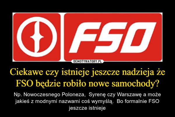 Ciekawe czy istnieje jeszcze nadzieja że FSO będzie robiło nowe samochody? – Np. Nowoczesnego Poloneza,  Syrenę czy Warszawę a może jakieś z modnymi nazwami coś wymyślą.  Bo formalnie FSO jeszcze istnieje