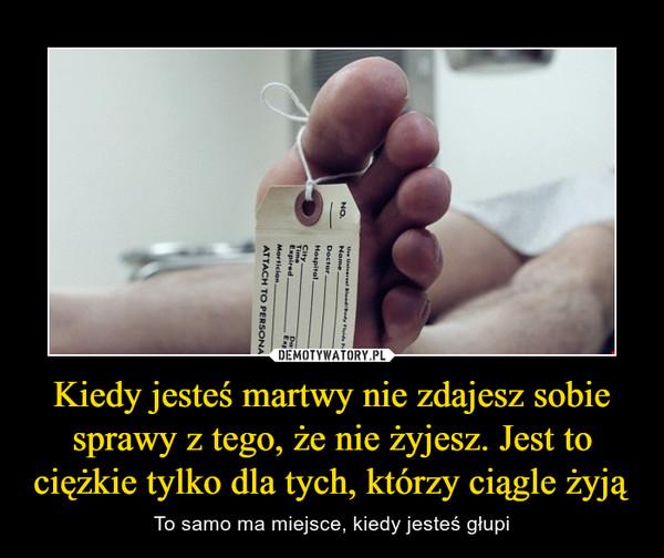 Kiedy jesteś martwy nie zdajesz sobie sprawy z tego, że nie żyjesz. Jest to ciężkie tylko dla tych, którzy ciągle żyją – To samo ma miejsce, kiedy jesteś głupi