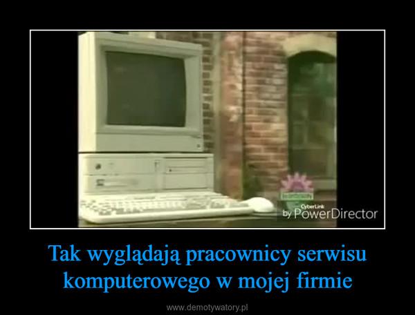Tak wyglądają pracownicy serwisu komputerowego w mojej firmie –