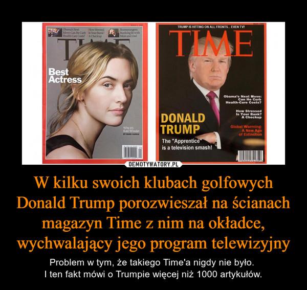 W kilku swoich klubach golfowych Donald Trump porozwieszał na ścianach magazyn Time z nim na okładce, wychwalający jego program telewizyjny – Problem w tym, że takiego Time'a nigdy nie było. I ten fakt mówi o Trumpie więcej niż 1000 artykułów.