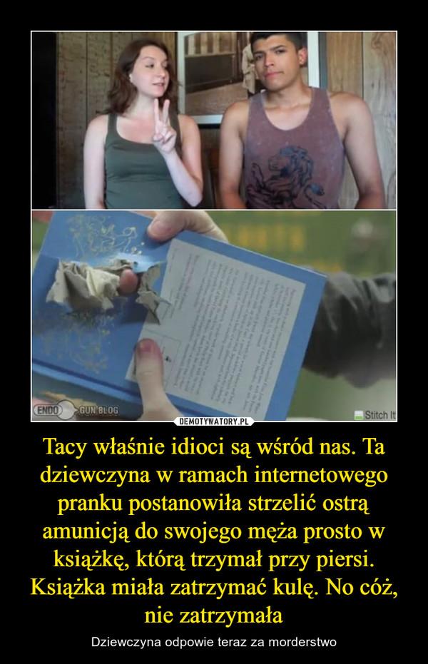 Tacy właśnie idioci są wśród nas. Ta dziewczyna w ramach internetowego pranku postanowiła strzelić ostrą amunicją do swojego męża prosto w książkę, którą trzymał przy piersi. Książka miała zatrzymać kulę. No cóż, nie zatrzymała – Dziewczyna odpowie teraz za morderstwo