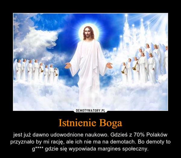 Istnienie Boga – jest już dawno udowodnione naukowo. Gdzieś z 70% Polaków przyznało by mi rację, ale ich nie ma na demotach. Bo demoty to g**** gdzie się wypowiada margines społeczny.