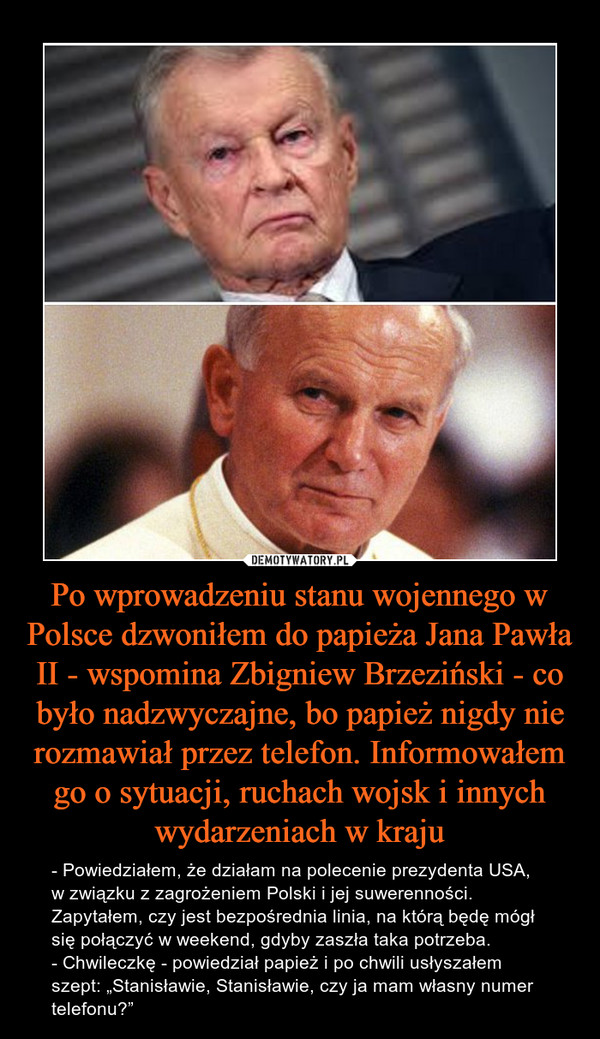 """Po wprowadzeniu stanu wojennego w Polsce dzwoniłem do papieża Jana Pawła II - wspomina Zbigniew Brzeziński - co było nadzwyczajne, bo papież nigdy nie rozmawiał przez telefon. Informowałem go o sytuacji, ruchach wojsk i innych wydarzeniach w kraju – - Powiedziałem, że działam na polecenie prezydenta USA, w związku z zagrożeniem Polski i jej suwerenności. Zapytałem, czy jest bezpośrednia linia, na którą będę mógł się połączyć w weekend, gdyby zaszła taka potrzeba.- Chwileczkę - powiedział papież i po chwili usłyszałem szept: """"Stanisławie, Stanisławie, czy ja mam własny numer telefonu?"""""""