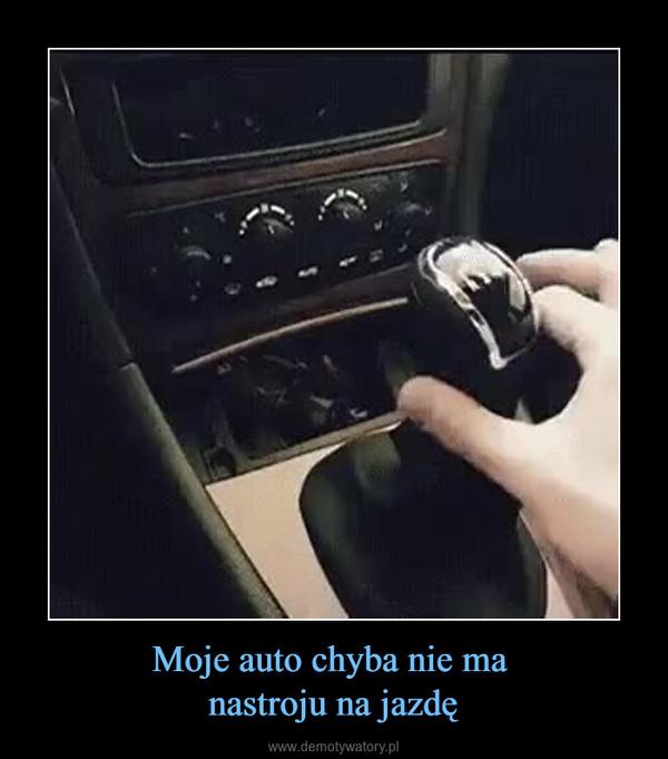 Moje auto chyba nie ma nastroju na jazdę –