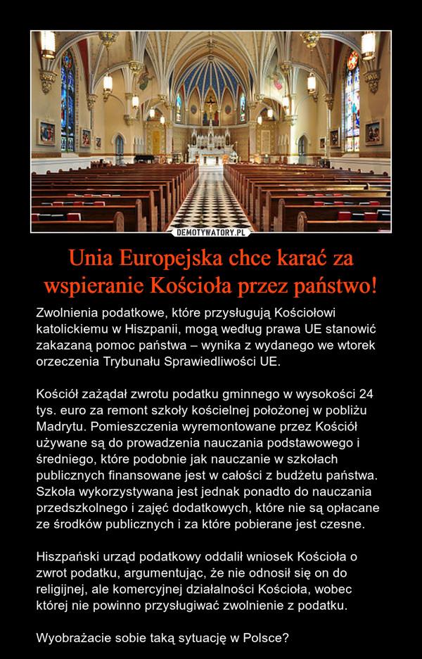 Unia Europejska chce karać za wspieranie Kościoła przez państwo! – Zwolnienia podatkowe, które przysługują Kościołowi katolickiemu w Hiszpanii, mogą według prawa UE stanowić zakazaną pomoc państwa – wynika z wydanego we wtorek orzeczenia Trybunału Sprawiedliwości UE. Kościół zażądał zwrotu podatku gminnego w wysokości 24 tys. euro za remont szkoły kościelnej położonej w pobliżu Madrytu. Pomieszczenia wyremontowane przez Kościół używane są do prowadzenia nauczania podstawowego i średniego, które podobnie jak nauczanie w szkołach publicznych finansowane jest w całości z budżetu państwa. Szkoła wykorzystywana jest jednak ponadto do nauczania przedszkolnego i zajęć dodatkowych, które nie są opłacane ze środków publicznych i za które pobierane jest czesne.Hiszpański urząd podatkowy oddalił wniosek Kościoła o zwrot podatku, argumentując, że nie odnosił się on do religijnej, ale komercyjnej działalności Kościoła, wobec której nie powinno przysługiwać zwolnienie z podatku.Wyobrażacie sobie taką sytuację w Polsce?