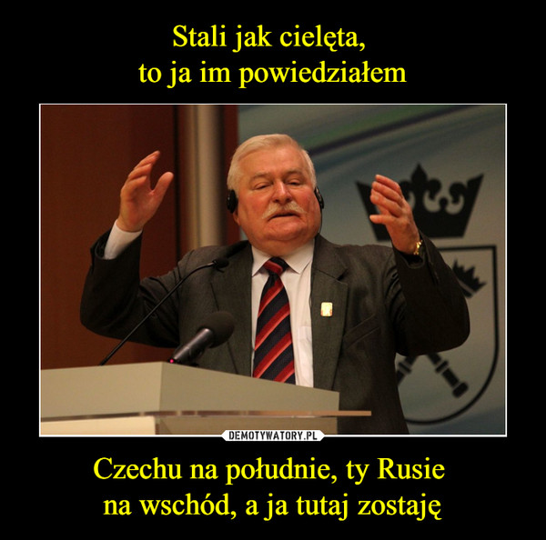 Czechu na południe, ty Rusie na wschód, a ja tutaj zostaję –