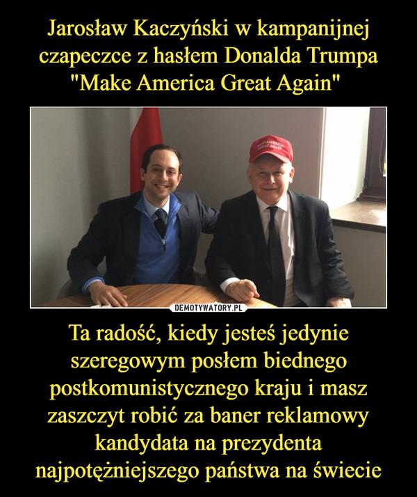 Ta radość, kiedy jesteś jedynie szeregowym posłem biednego postkomunistycznego kraju i masz zaszczyt robić za baner reklamowy kandydata na prezydenta najpotężniejszego państwa na świecie –