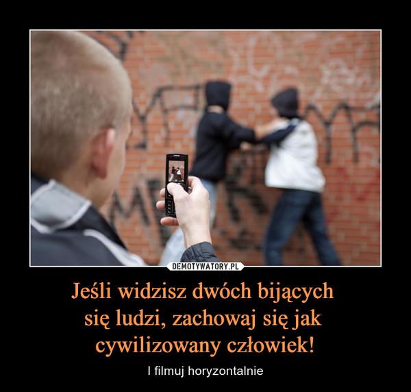 Jeśli widzisz dwóch bijących się ludzi, zachowaj się jak cywilizowany człowiek! – I filmuj horyzontalnie