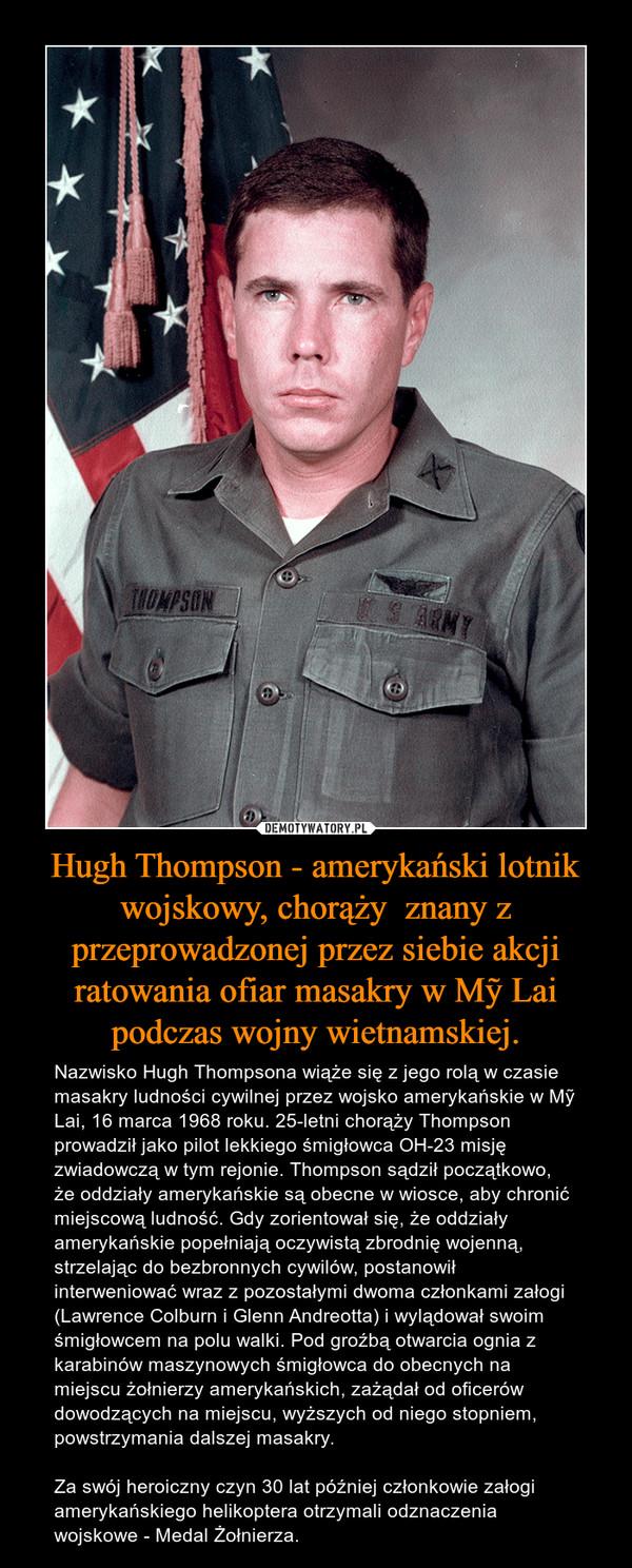Hugh Thompson - amerykański lotnik wojskowy, chorąży  znany z przeprowadzonej przez siebie akcji ratowania ofiar masakry w Mỹ Lai podczas wojny wietnamskiej. – Nazwisko Hugh Thompsona wiąże się z jego rolą w czasie masakry ludności cywilnej przez wojsko amerykańskie w Mỹ Lai, 16 marca 1968 roku. 25-letni chorąży Thompson prowadził jako pilot lekkiego śmigłowca OH-23 misję zwiadowczą w tym rejonie. Thompson sądził początkowo, że oddziały amerykańskie są obecne w wiosce, aby chronić miejscową ludność. Gdy zorientował się, że oddziały amerykańskie popełniają oczywistą zbrodnię wojenną, strzelając do bezbronnych cywilów, postanowił interweniować wraz z pozostałymi dwoma członkami załogi (Lawrence Colburn i Glenn Andreotta) i wylądował swoim śmigłowcem na polu walki. Pod groźbą otwarcia ognia z karabinów maszynowych śmigłowca do obecnych na miejscu żołnierzy amerykańskich, zażądał od oficerów dowodzących na miejscu, wyższych od niego stopniem, powstrzymania dalszej masakry.Za swój heroiczny czyn 30 lat później członkowie załogi amerykańskiego helikoptera otrzymali odznaczenia wojskowe - Medal Żołnierza.