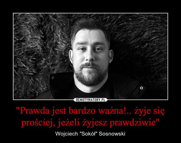 """""""Prawda jest bardzo ważna!.. żyje się prościej, jeżeli żyjesz prawdziwie"""" – Wojciech """"Sokół"""" Sosnowski"""