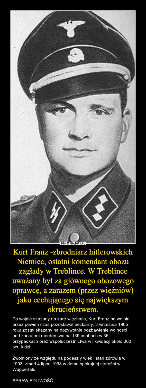 Kurt Franz -zbrodniarz hitlerowskich Niemiec, ostatni komendant obozu zagłady w Treblince. W Treblince uważany był za głównego obozowego oprawcę, a zarazem (przez więźniów) jako cechującego się największym okrucieństwem. – Po wojnie skazany na karę więzienia, Kurt Franz po wojnie przez pewien czas pozostawał bezkarny. 3 września 1965 roku został skazany na dożywotnie pozbawienie wolności pod zarzutem morderstwa na 139 osobach w 35 przypadkach oraz współuczestnictwa w likwidacji około 300 tys. ludziZwolniony ze względu na podeszły wiek i stan zdrowia w 1993, zmarł 4 lipca 1998 w domu spokojnej starości w WuppertaluSPRAWIEDLIWOŚĆ