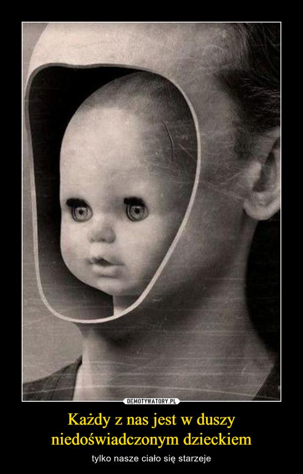 Każdy z nas jest w duszyniedoświadczonym dzieckiem – tylko nasze ciało się starzeje