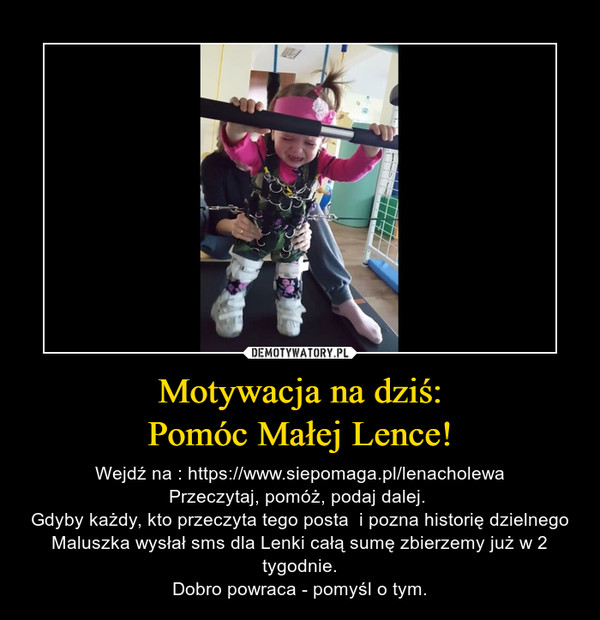 Motywacja na dziś:Pomóc Małej Lence! – Wejdź na : https://www.siepomaga.pl/lenacholewaPrzeczytaj, pomóż, podaj dalej. Gdyby każdy, kto przeczyta tego posta  i pozna historię dzielnego Maluszka wysłał sms dla Lenki całą sumę zbierzemy już w 2 tygodnie.Dobro powraca - pomyśl o tym.
