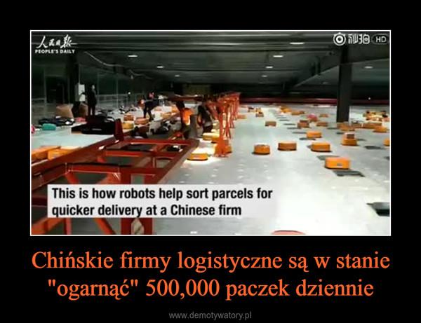 """Chińskie firmy logistyczne są w stanie """"ogarnąć"""" 500,000 paczek dziennie –"""