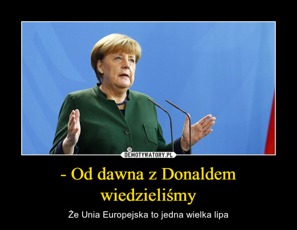 - Od dawna z Donaldem wiedzieliśmy – Że Unia Europejska to jedna wielka lipa