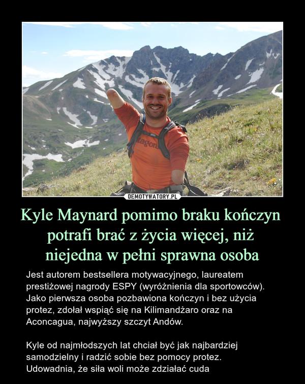 Kyle Maynard pomimo braku kończyn potrafi brać z życia więcej, niż niejedna w pełni sprawna osoba – Jest autorem bestsellera motywacyjnego, laureatem prestiżowej nagrody ESPY (wyróżnienia dla sportowców). Jako pierwsza osoba pozbawiona kończyn i bez użycia protez, zdołał wspiąć się na Kilimandżaro oraz na Aconcagua, najwyższy szczyt Andów. Kyle od najmłodszych lat chciał być jak najbardziej samodzielny i radzić sobie bez pomocy protez.Udowadnia, że siła woli może zdziałać cuda