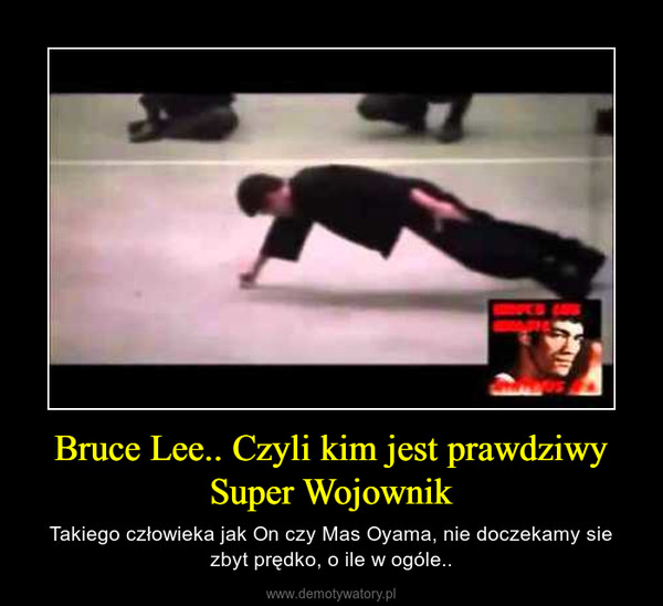 Bruce Lee.. Czyli kim jest prawdziwy Super Wojownik – Takiego człowieka jak On czy Mas Oyama, nie doczekamy sie zbyt prędko, o ile w ogóle..