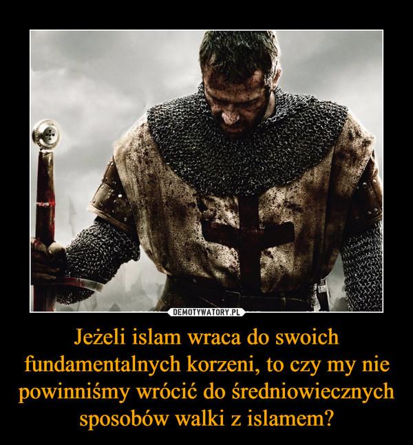 Jeżeli islam wraca do swoich fundamentalnych korzeni, to czy my nie powinniśmy wrócić do średniowiecznych sposobów walki z islamem? –