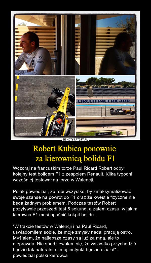 """Robert Kubica ponownie za kierownicą bolidu F1 – Wczoraj na francuskim torze Paul Ricard Robert odbył kolejny test bolidem F1 z zespołem Renault. Kilka tygodni wcześniej testował na torze w Walencji. Polak powiedział, że robi wszystko, by zmaksymalizować swoje szanse na powrót do F1 oraz że kwestie fizyczne nie będą żadnym problemem. Podczas testów Robert pozytywnie przeszedł test 5 sekund, a zatem czasu, w jakim kierowca F1 musi opuścić kokpit bolidu. """"W trakcie testów w Walencji i na Paul Ricard, uświadomiłem sobie, że moje zmysły nadal pracują ostro. Myślałem, że najlepsze czasy są już za mną, ale to nieprawda. Nie spodziewałem się, że wszystko przychodzić będzie tak naturalnie i mój instynkt będzie działał"""" - powiedział polski kierowca"""