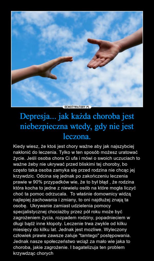 """Depresja... jak każda choroba jest niebezpieczna wtedy, gdy nie jest leczona. – Kiedy wiesz, że ktoś jest chory ważne aby jak najszybciej nakłonić do leczenia. Tylko w ten sposób możesz uratować życie. Jeśli osoba chora Ci ufa i mówi o swoich uczuciach to ważne żeby nie ukrywać przed bliskimi tej choroby, bo często taka osoba zamyka się przed rodzina nie chcąc jej krzywdzic. Odcina się jednak po zakończeniu leczenia prawie w 90% przypadków wie, że to był błąd , że rodzina która kocha to jedne z niewielu osób na które mogła liczyć choć ta pomoc odrzucala.  To właśnie domownicy widzą najlepiej zachowania i zmiany, to oni najdłużej znają ta osobę.  Ukrywanie zamiast udzielenia pomocy specjalistycznej chociażby przez pół roku może być zagrożeniem życia, rozpadem rodziny, popadnieciem w długi bądź inne kłopoty. Leczenie trwa zwykle od kilku miesięcy do kilku lat. Jednak jest mozliwe. Wyleczony człowiek prawie zawsze zaluje """"tamtego"""" postępowania. Jednak nasze społeczeństwo wciąż za mało wie jaka to choroba, jakie zagrożenie. I bagatelizuja ten problem krzywdząc chorych"""