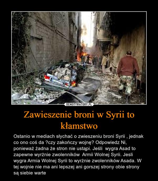 Zawieszenie broni w Syrii to kłamstwo – Ostanio w mediach słychać o zwieszeniu broni Syrii , jednak co ono coś da ?czy zakończy wojnę? Odpowiedz Ni, ponieważ żadna że stron nie ustąpi. Jeśli  wygra Asad to zapewne wyrżnie zwolenników  Armii Wolnej Syrii. Jesli wygra Armia Wolnej Syrii to wyrżnie zwolenników Asada. W tej wojnie nie ma ani lepszej ani gorszej strony obie strony są siebie warte