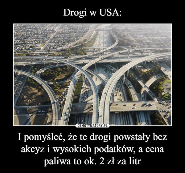 I pomyśleć, że te drogi powstały bez akcyz i wysokich podatków, a cena paliwa to ok. 2 zł za litr –