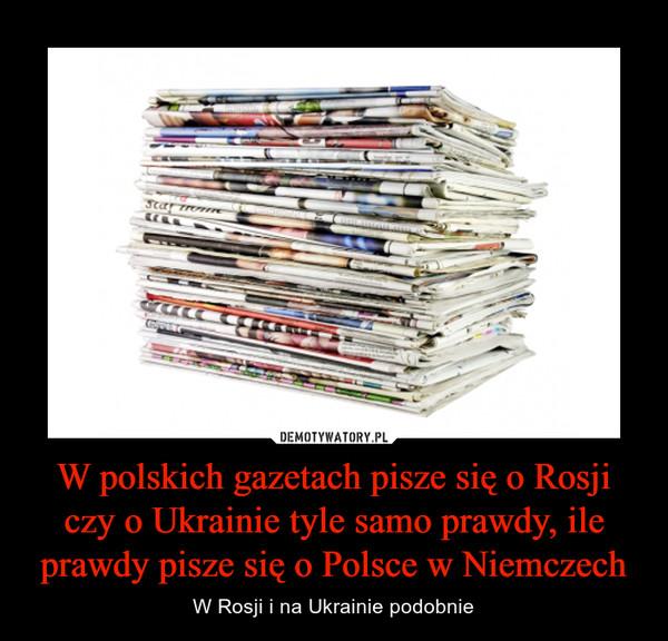 W polskich gazetach pisze się o Rosji czy o Ukrainie tyle samo prawdy, ile prawdy pisze się o Polsce w Niemczech – W Rosji i na Ukrainie podobnie
