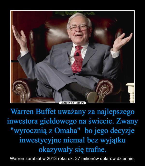 """Warren Buffet uważany za najlepszego inwestora giełdowego na świecie. Zwany """"wyrocznią z Omaha""""  bo jego decyzje inwestycyjne niemal bez wyjątku okazywały się trafne. – Warren zarabiał w 2013 roku ok. 37 milionów dolarów dziennie."""